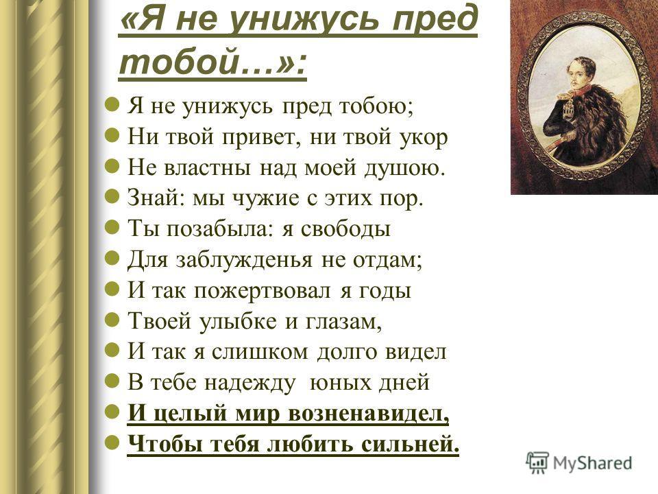 « Я не унижусь пред тобой …»: Я не унижусь пред тобою ; Ни твой привет, ни твой укор Не властны над моей душою. Знай : мы чужие с этих пор. Ты позабыла : я свободы Для заблужденья не отдам ; И так пожертвовал я годы Твоей улыбке и глазам, И так я сли
