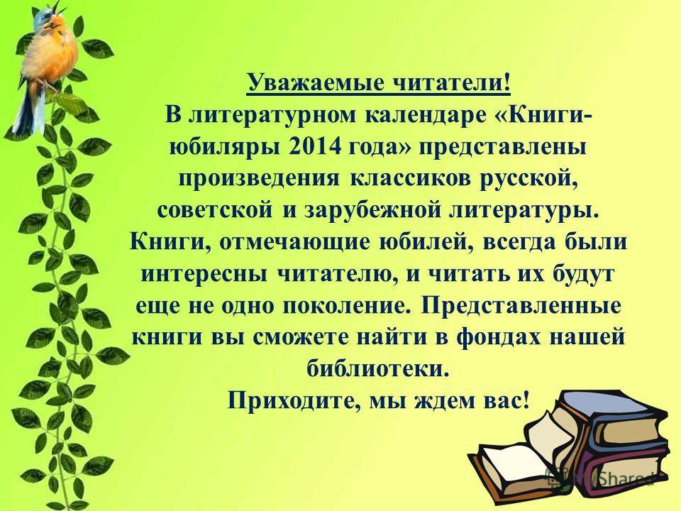 Уважаемые читатели! В литературном календаре «Книги- юбиляры 2014 года» представлены произведения классиков русской, советской и зарубежной литературы. Книги, отмечающие юбилей, всегда были интересны читателю, и читать их будут еще не одно поколение.