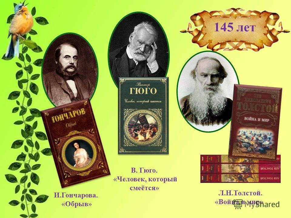 В. Гюго. «Человек, который смеётся» 145 лет Л.Н.Толстой. «Война и мир» И.Гончарова. «Обрыв»