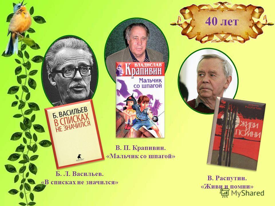 В. Распутин. «Живи и помни» 40 лет Б. Л. Васильев. «В списках не значился» В. П. Крапивин. «Мальчик со шпагой»
