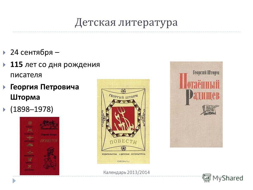 Детская литература Календарь 2013/2014 24 сентября – 115 лет со дня рождения писателя Георгия Петровича Шторма (1898–1978)