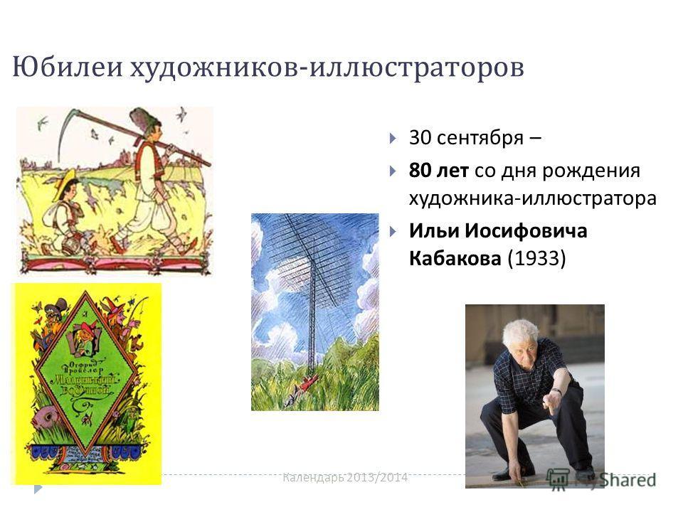 Календарь 2013/2014 Юбилеи художников - иллюстраторов 30 сентября – 80 лет со дня рождения художника - иллюстратора Ильи Иосифовича Кабакова (1933)
