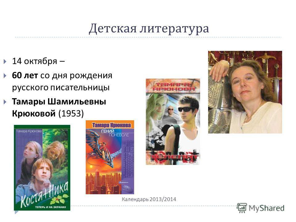 Детская литература Календарь 2013/2014 14 октября – 60 лет со дня рождения русского писательницы Тамары Шамильевны Крюковой (1953)