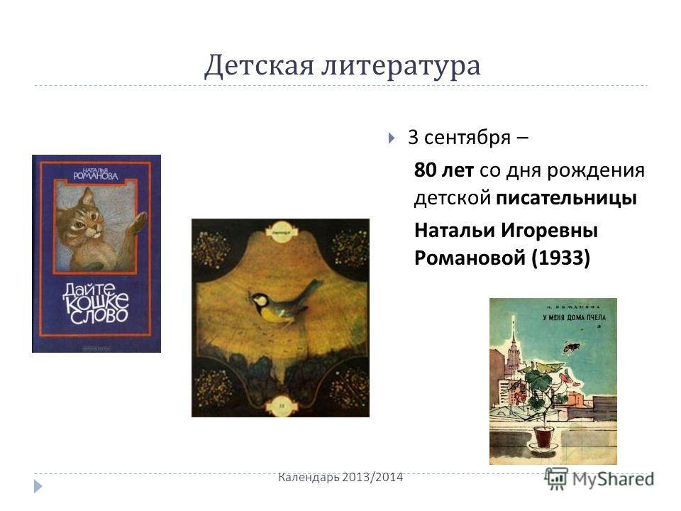 Детская литература 3 сентября – 80 лет со дня рождения детской писательницы Натальи Игоревны Романовой (1933) Календарь 2013/2014