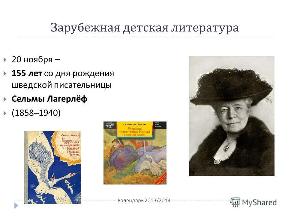 Зарубежная детская литература Календарь 2013/2014 20 ноября – 155 лет со дня рождения шведской писательницы Сельмы Лагерлёф (1858–1940)