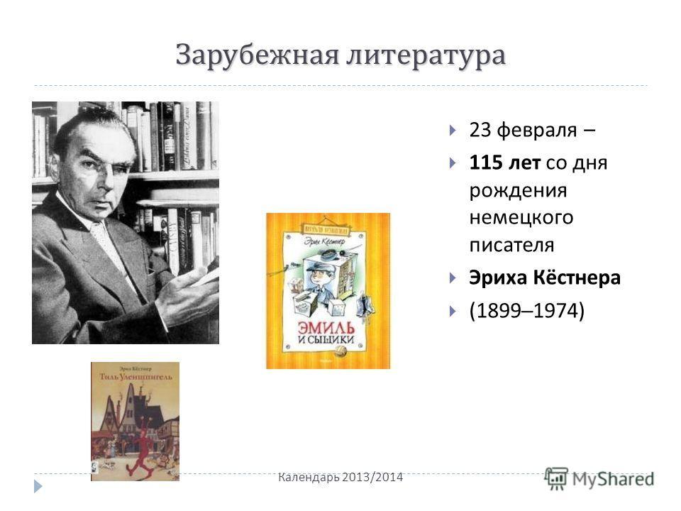 Зарубежная литература 23 февраля – 115 лет со дня рождения немецкого писателя Эриха Кёстнера (1899–1974) Календарь 2013/2014