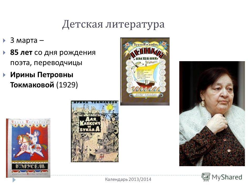 Календарь 2013/2014 Детская литература 3 марта – 85 лет со дня рождения поэта, переводчицы Ирины Петровны Токмаковой (1929)