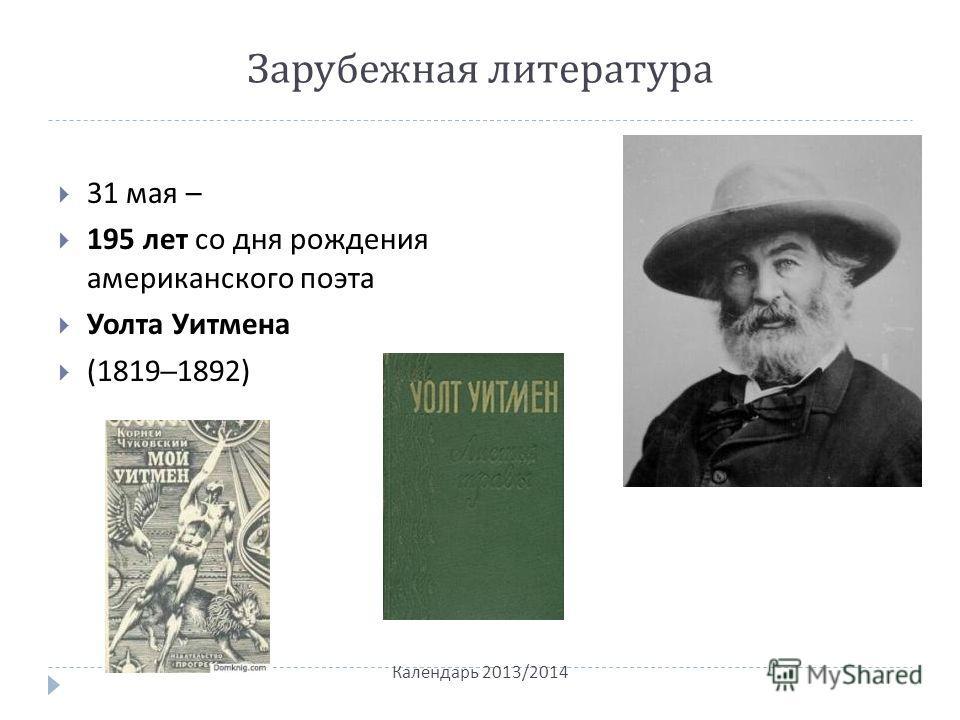 Зарубежная литература 31 мая – 195 лет со дня рождения американского поэта Уолта Уитмена (1819–1892) Календарь 2013/2014