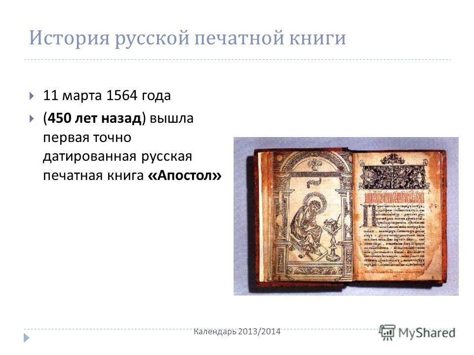 История русской печатной книги 11 марта 1564 года (450 лет назад ) вышла первая точно датированная русская печатная книга « Апостол » Календарь 2013/2014