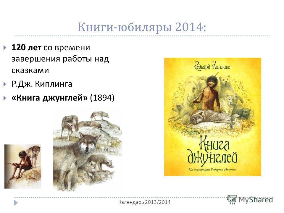 Книги - юбиляры 2014: Календарь 2013/2014 120 лет со времени завершения работы над сказками Р. Дж. Киплинга « Книга джунглей » (1894)
