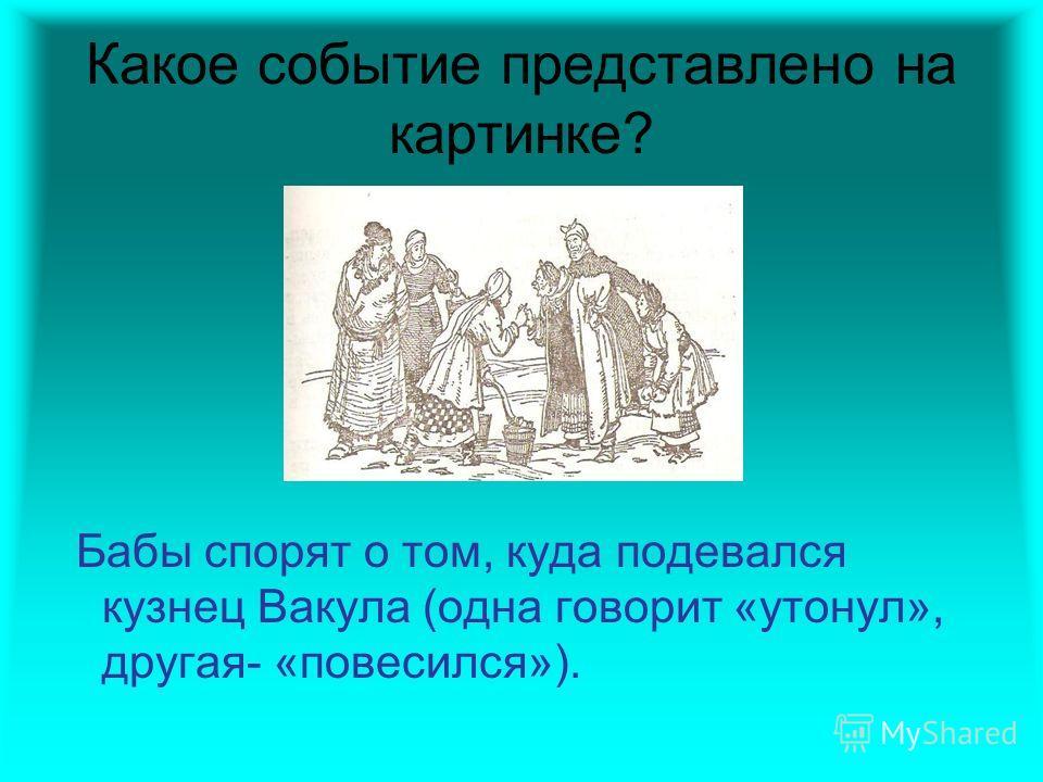 Какое событие представлено на картинке? Бабы спорят о том, куда подевался кузнец Вакула (одна говорит «утонул», другая- «повесился»).