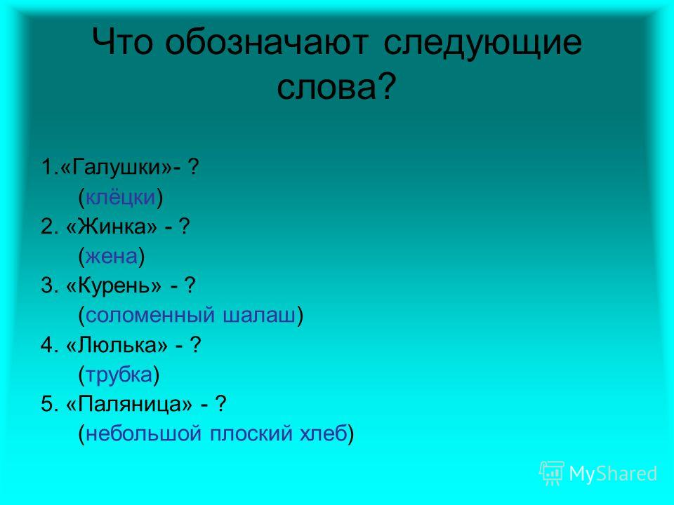 Что обозначают следующие слова? 1.«Галушки»- ? (клёцки) 2. «Жинка» - ? (жена) 3. «Курень» - ? (соломенный шалаш) 4. «Люлька» - ? (трубка) 5. «Паляница» - ? (небольшой плоский хлеб)
