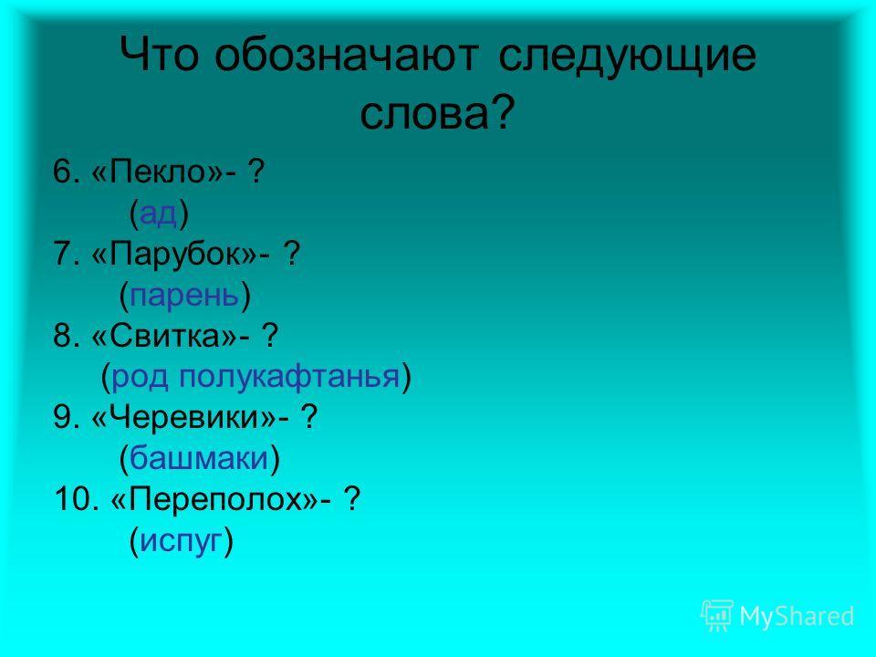 Что обозначают следующие слова? 6. «Пекло»- ? (ад) 7. «Парубок»- ? (парень) 8. «Свитка»- ? (род полукафтанья) 9. «Черевики»- ? (башмаки) 10. «Переполох»- ? (испуг)