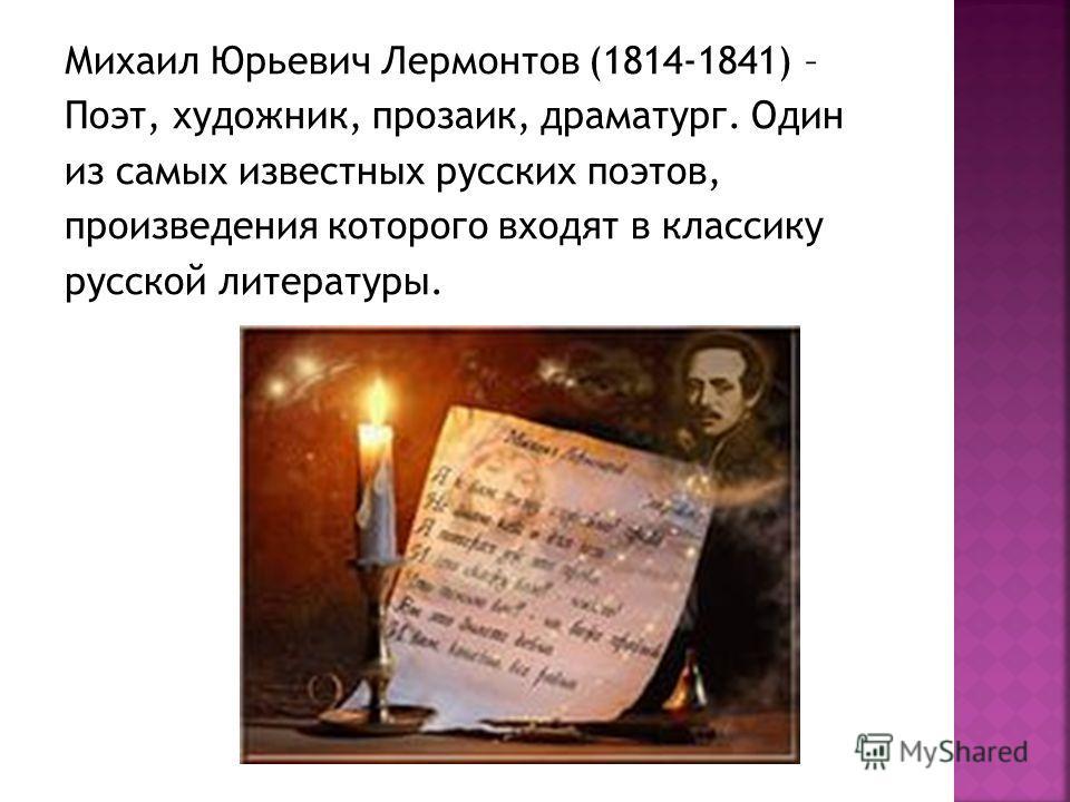 Михаил Юрьевич Лермонтов (1814-1841) – Поэт, художник, прозаик, драматург. Один из самых известных русских поэтов, произведения которого входят в классику русской литературы.