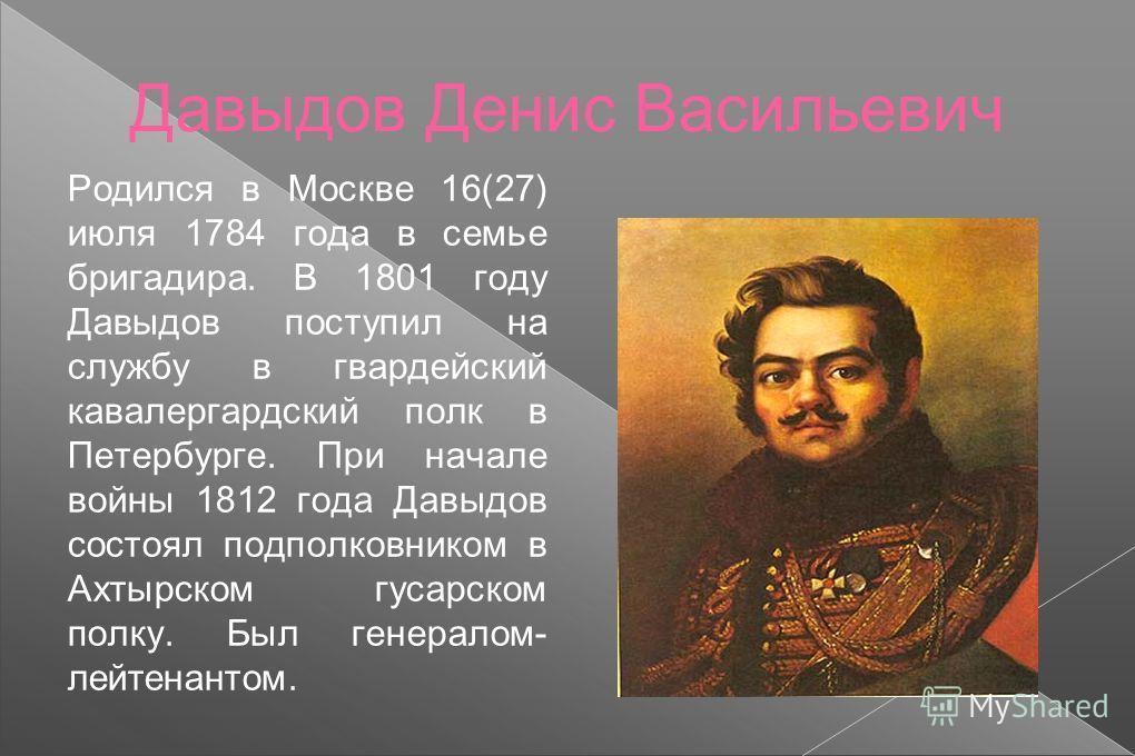 Давыдов Денис Васильевич Родился в Москве 16(27) июля 1784 года в семье бригадира. В 1801 году Давыдов поступил на службу в гвардейский кавалергардский полк в Петербурге. При начале войны 1812 года Давыдов состоял подполковником в Ахтырском гусарском