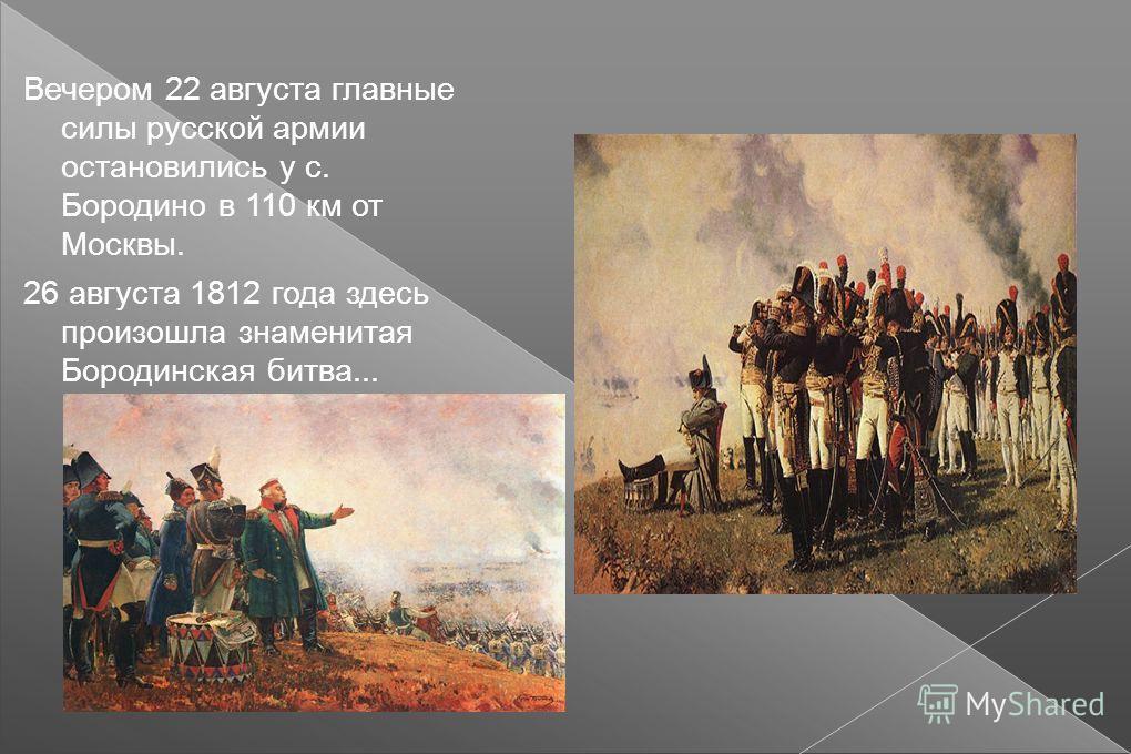 Вечером 22 августа главные силы русской армии остановились у с. Бородино в 110 км от Москвы. 26 августа 1812 года здесь произошла знаменитая Бородинская битва...