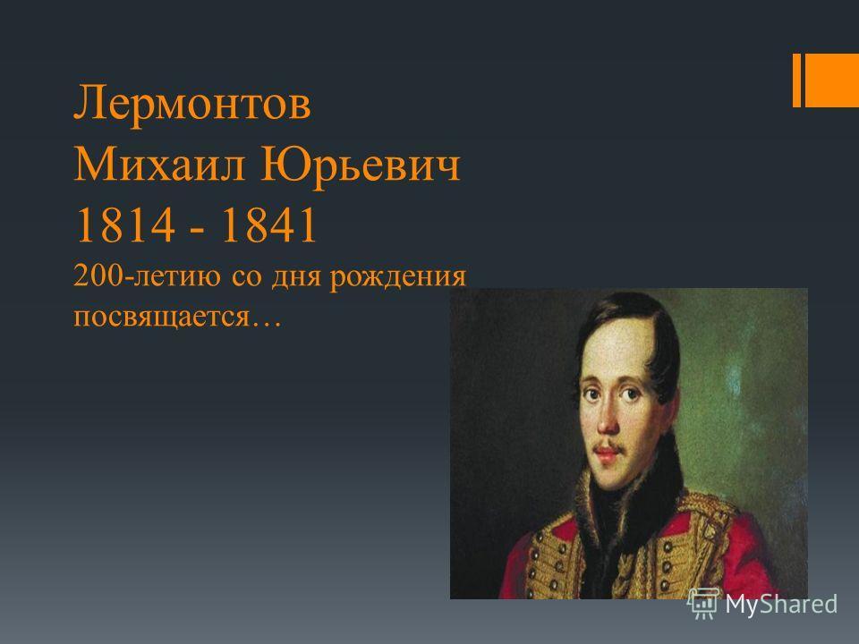 Лермонтов Михаил Юрьевич 1814 - 1841 200-летию со дня рождения посвящается…