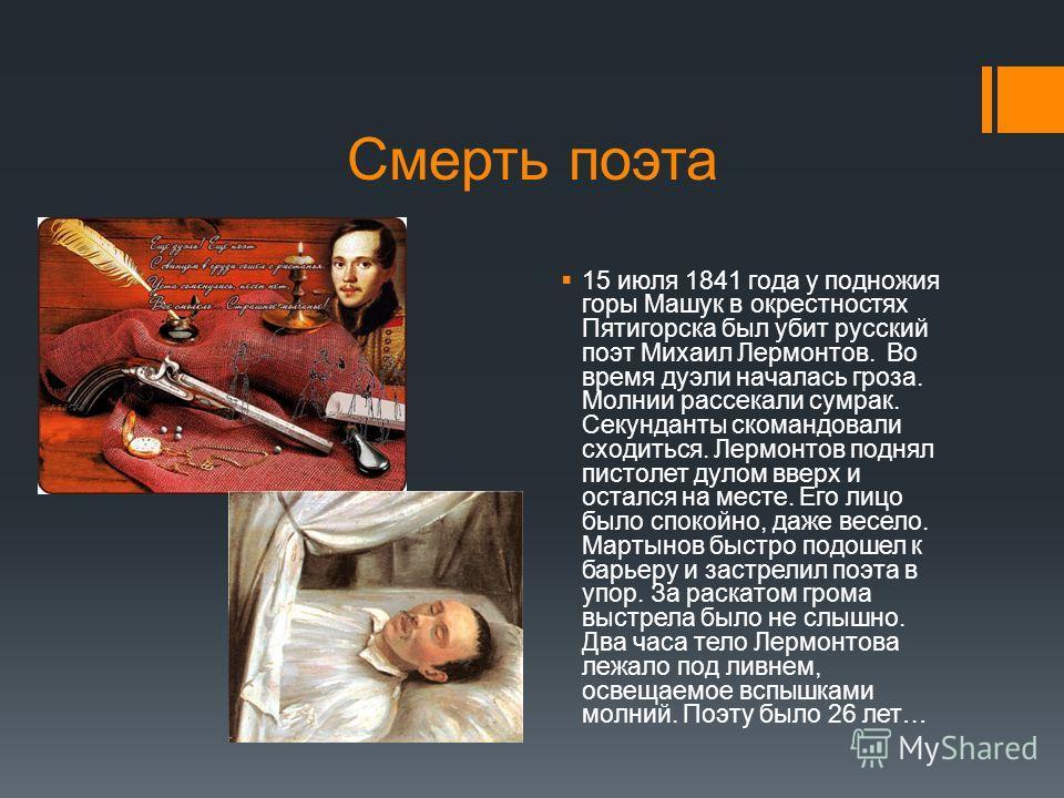 Смерть поэта 15 июля 1841 года у подножия горы Машук в окрестностях Пятигорска был убит русский поэт Михаил Лермонтов. Во время дуэли началась гроза. Молнии рассекали сумрак. Секунданты скомандовали сходиться. Лермонтов поднял пистолет дулом вверх и