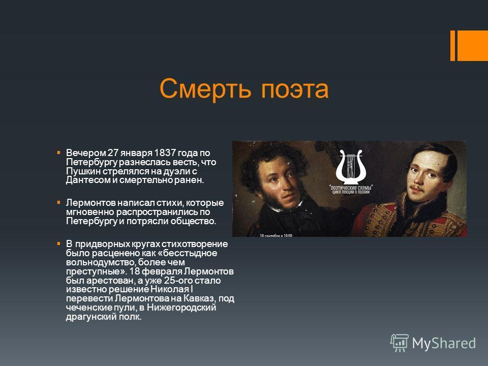 Смерть поэта Вечером 27 января 1837 года по Петербургу разнеслась весть, что Пушкин стрелялся на дуэли с Дантесом и смертельно ранен. Лермонтов написал стихи, которые мгновенно распространились по Петербургу и потрясли общество. В придворных кругах с
