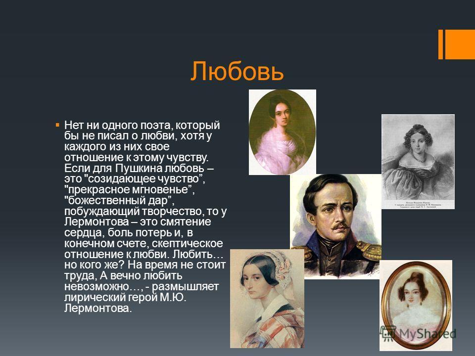 Любовь Нет ни одного поэта, который бы не писал о любви, хотя у каждого из них свое отношение к этому чувству. Если для Пушкина любовь – это