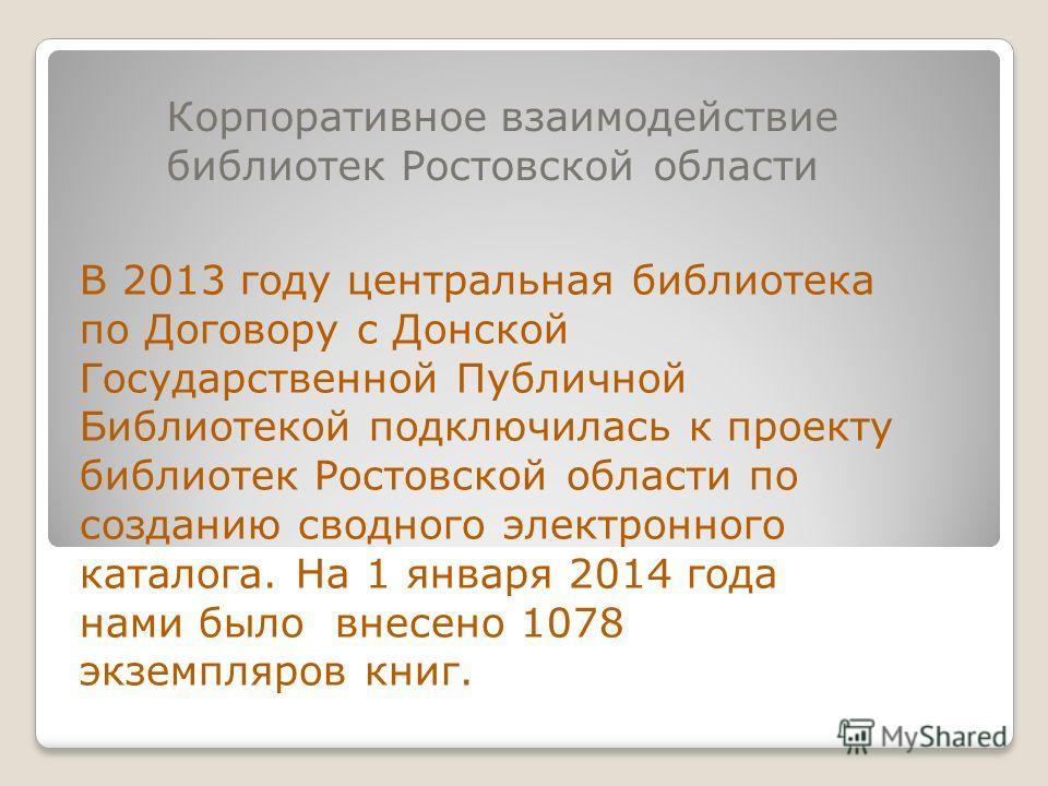 Корпоративное взаимодействие библиотек Ростовской области В 2013 году центральная библиотека по Договору с Донской Государственной Публичной Библиотекой подключилась к проекту библиотек Ростовской области по созданию сводного электронного каталога. Н
