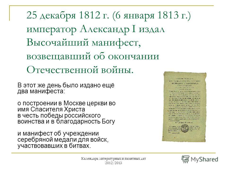 Календарь литературных и памятных дат 2012/2013 25 декабря 1812 г. (6 января 1813 г.) император Александр I издал Высочайший манифест, возвещавший об окончании Отечественной войны. В этот же день было издано ещё два манифеста: о построении в Москве ц