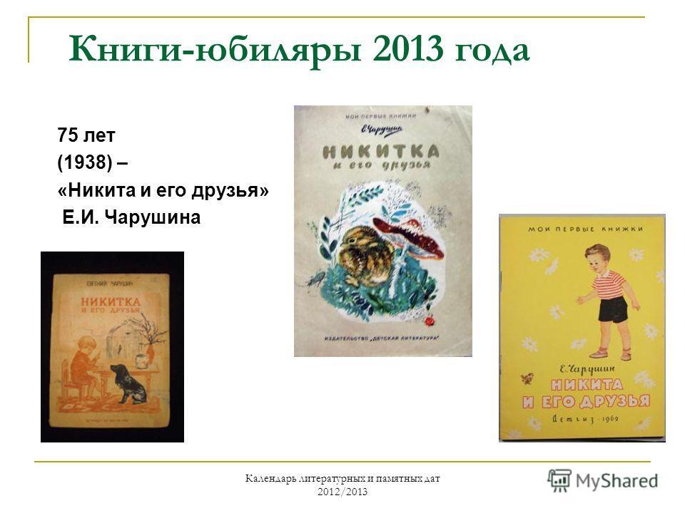 Календарь литературных и памятных дат 2012/2013 Книги-юбиляры 2013 года 75 лет (1938) – «Никита и его друзья» Е.И. Чарушина