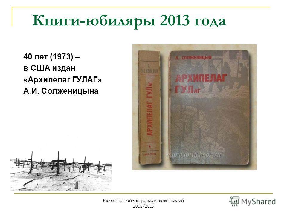 Календарь литературных и памятных дат 2012/2013 Книги-юбиляры 2013 года 40 лет (1973) – в США издан «Архипелаг ГУЛАГ» А.И. Солженицына