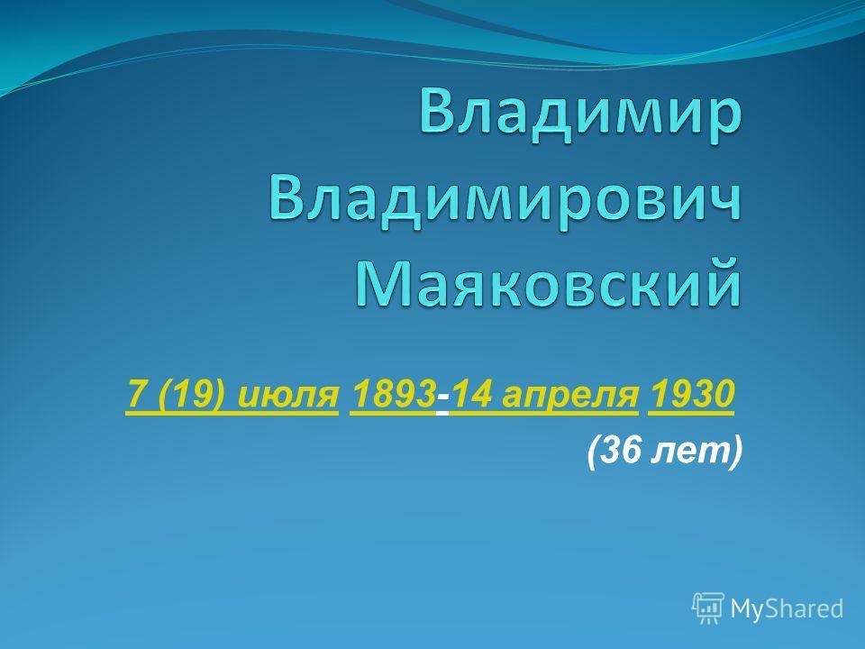 7 (19) июля 7 (19) июля 1893-14 апреля 1930 189314 апреля 1930 (36 лет)
