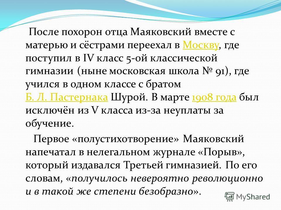 После похорон отца Маяковский вместе с матерью и сёстрами переехал в Москву, где поступил в IV класс 5-ой классической гимназии (ныне московская школа 91), где учился в одном классе с братом Б. Л. Пастернака Шурой. В марте 1908 года был исключён из V