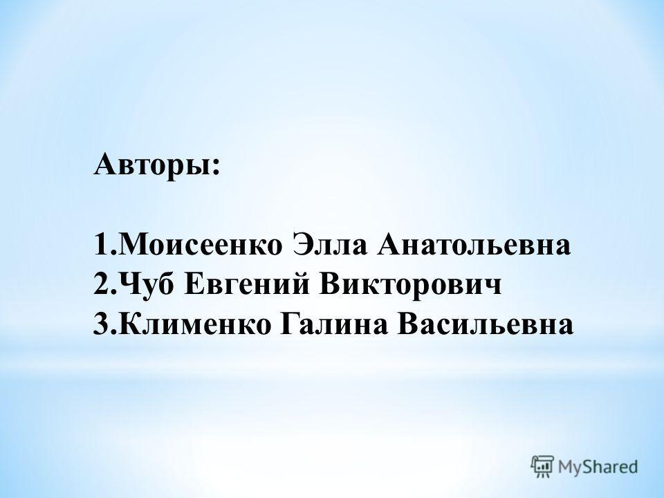 Авторы: 1. Моисеенко Элла Анатольевна 2. Чуб Евгений Викторович 3. Клименко Галина Васильевна