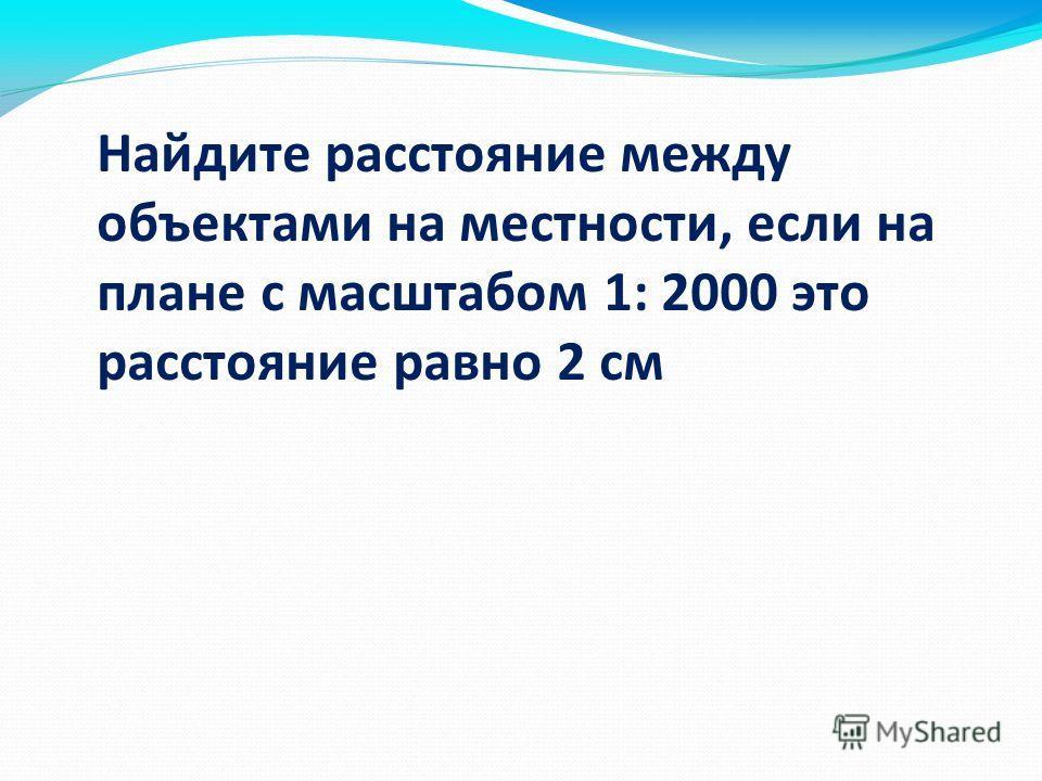 Найдите расстояние между объектами на местности, если на плане с масштабом 1: 2000 это расстояние равно 2 см