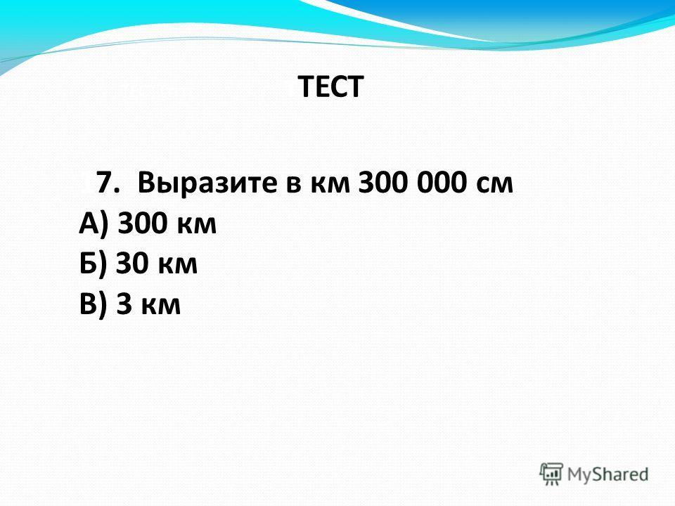 ТЕСТТтттт тТЕСТ 17. Выразите в км 300 000 см А) 300 км Б) 30 км В) 3 км