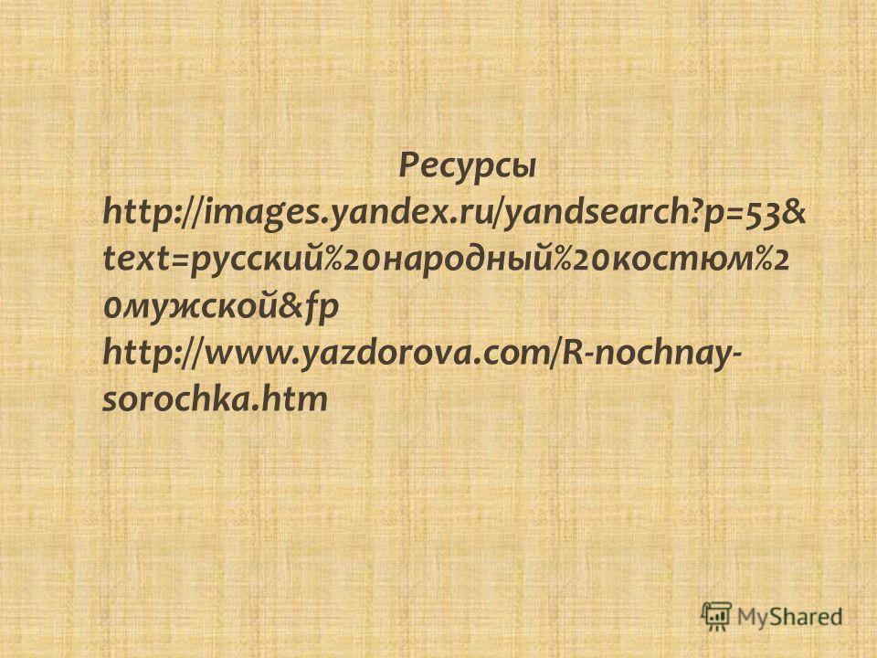 Ресурсы http://images.yandex.ru/yandsearch?p=53& text=русский%20 народный%20 костюм%2 0 мужской&fp http://www.yazdorova.com/R-nochnay- sorochka.htm