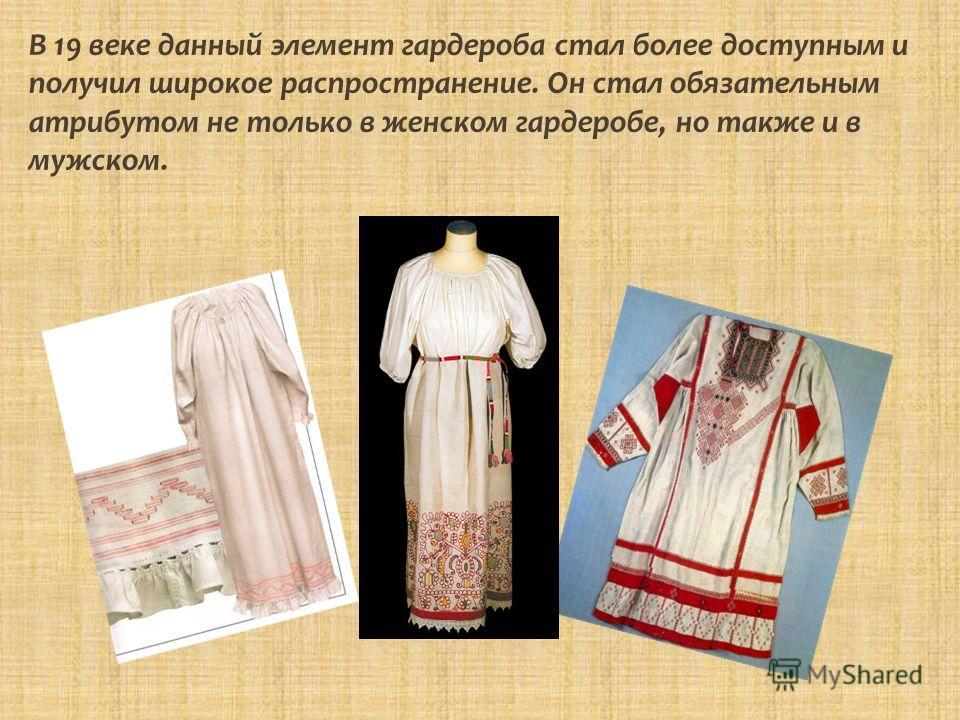 В 19 веке данный элемент гардероба стал более доступным и получил широкое распространение. Он стал обязательным атрибутом не только в женском гардеробе, но также и в мужском.