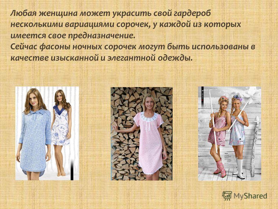 Любая женщина может украсить свой гардероб несколькими вариациями сорочек, у каждой из которых имеется свое предназначение. Сейчас фасоны ночных сорочек могут быть использованы в качестве изысканной и элегантной одежды.