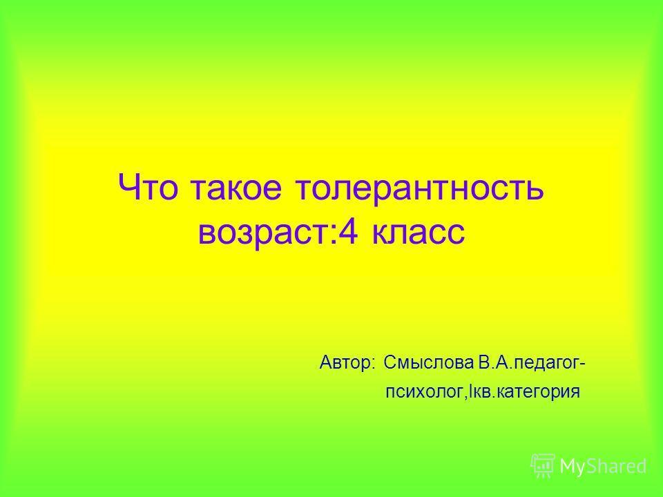 Что такое толерантность возраст:4 класс Автор: Смыслова В.А.педагог- психолог,Iкв.категория