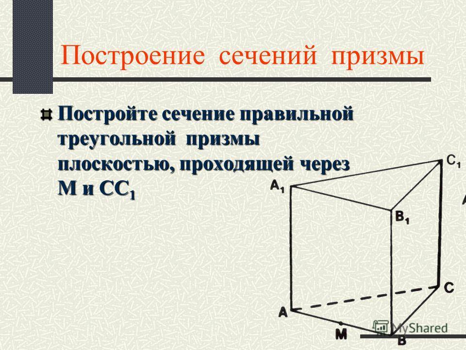 Построение сечений призмы Постройте сечение правильной треугольной призмы плоскостью, проходящей через М и СС 1
