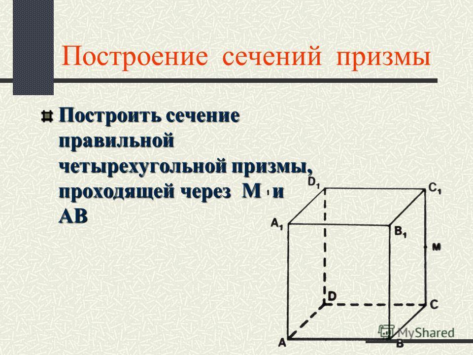 Построить сечение правильной четырехугольной призмы, проходящей через М и АВ