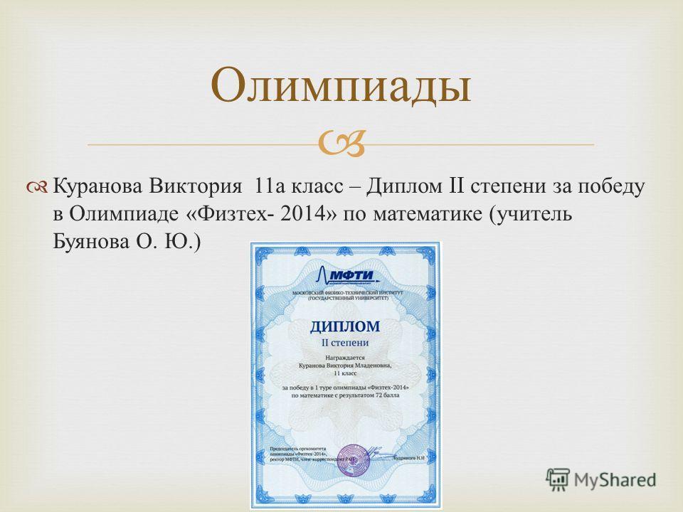 Куранова Виктория 11 а класс – Диплом II степени за победу в Олимпиаде « Физтех - 2014» по математике ( учитель Буянова О. Ю.) Олимпиады