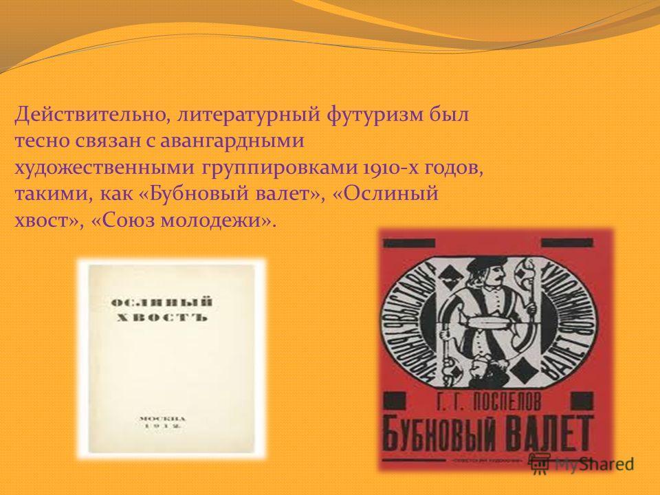 Действительно, литературный футуризм был тесно связан с авангардными художественными группировками 1910-х годов, такими, как «Бубновый валет», «Ослиный хвост», «Союз молодежи».