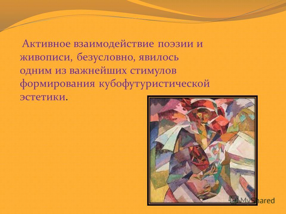Активное взаимодействие поэзии и живописи, безусловно, явилось одним из важнейших стимулов формирования кубофутуристической эстетики.