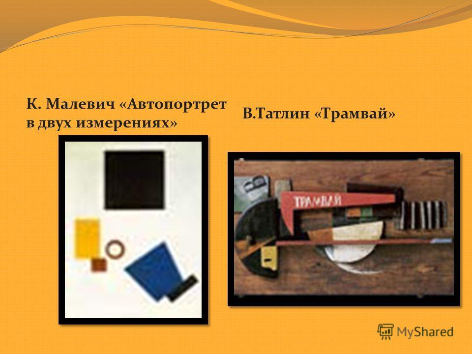 К. Малевич « Автопортрет в двух измерениях » В. Татлин « Трамвай »