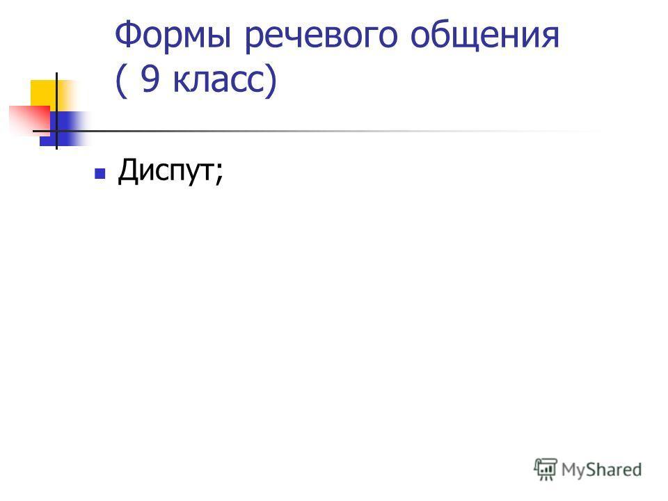 Формы речевого общения ( 9 класс) Диспут;