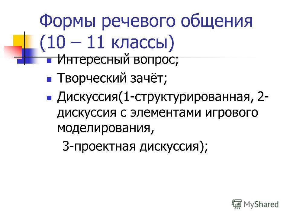 Формы речевого общения (10 – 11 классы) Интересный вопрос; Творческий зачёт; Дискуссия(1-структурированная, 2- дискуссия с элементами игрового моделирования, 3-проектная дискуссия);