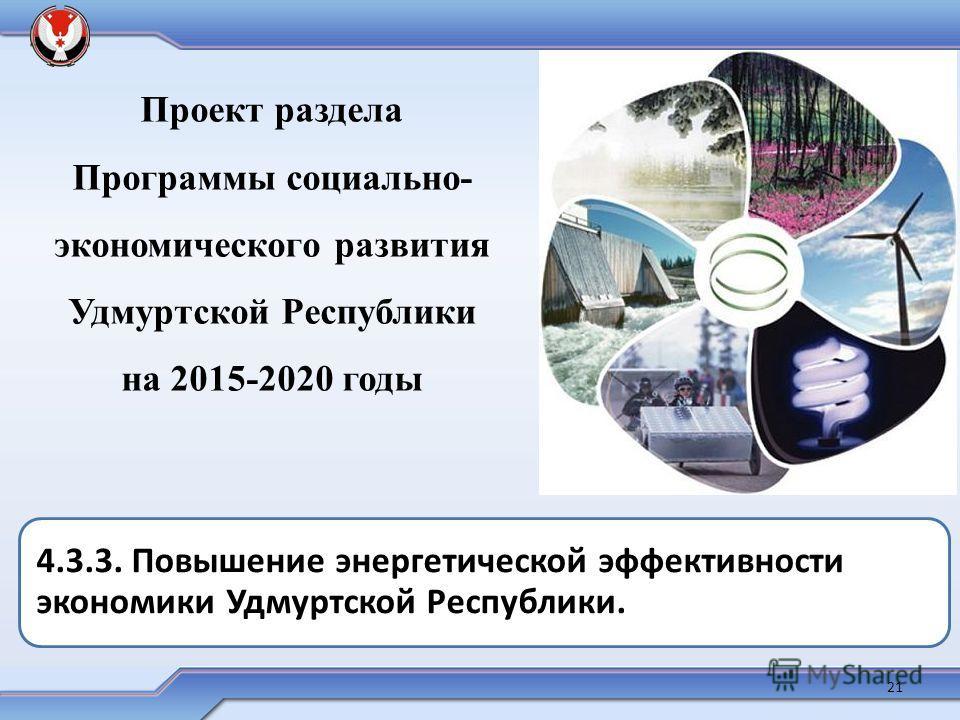Проект раздела Программы социально- экономического развития Удмуртской Республики на 2015-2020 годы 4.3.3. Повышение энергетической эффективности экономики Удмуртской Республики. 21