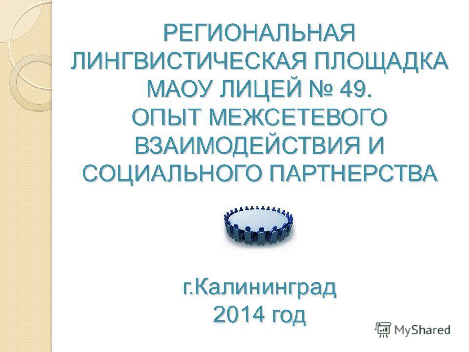 РЕГИОНАЛЬНАЯ ЛИНГВИСТИЧЕСКАЯ ПЛОЩАДКА МАОУ ЛИЦЕЙ 49. ОПЫТ МЕЖСЕТЕВОГО ВЗАИМОДЕЙСТВИЯ И СОЦИАЛЬНОГО ПАРТНЕРСТВА г.Калининград 2014 год