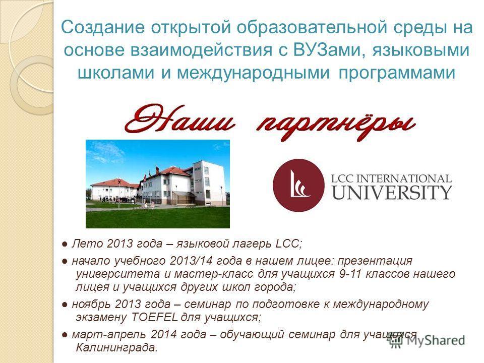 Создание открытой образовательной среды на основе взаимодействия с ВУЗами, языковыми школами и международными программами Лето 2013 года – языковой лагерь LCC; начало учебного 2013/14 года в нашем лицее: презентация университета и мастер-класс для уч