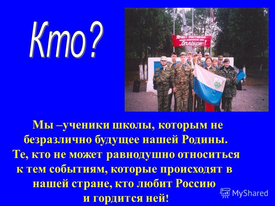 Мы –ученики школы, которым не безразлично будущее нашей Родины. Те, кто не может равнодушно относиться к тем событиям, которые происходят в нашей стране, кто любит Россию и гордится ней !