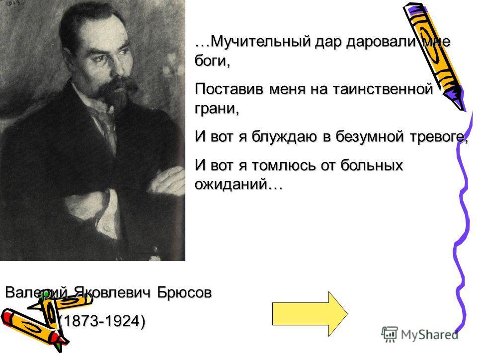 Валерий Яковлевич Брюсов (1873-1924) (1873-1924) …Мучительный дар даровали мне боги, Поставив меня на таинственной грани, И вот я блуждаю в безумной тревоге, И вот я томлюсь от больных ожиданий…